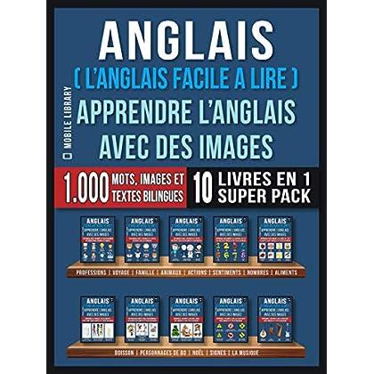 Anglais ( L'Anglais facile a lire ) - Apprendre L'Anglais Avec Des Images (Super Pack 10 livres en 1): 1.000 mots, 1.000 images, 1.000 textes bilingues ... (Foreign Language Learning Guides)