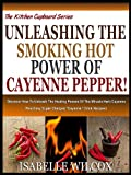 "UNLEASHING THE SMOKING HOT POWER OF CAYENNE PEPPER!: Discover How To Unleash The Healing Powers Of The Miracle Herb Cayenne Plus Easy Super Charged ""Cayenne"" ... (The Kitchen Cupboard Series Book 3)"