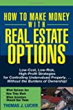 How to Make Money With Real Estate Options: Low-Cost, Low-Risk, High-Profit Strategies for Controlling Undervalued Property... Without the Burdens of Ownership!