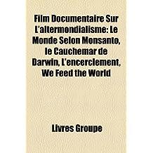Film Documentaire Sur L'Altermondialisme: Le Monde Selon Monsanto, Le Cauchemar de Darwin, L'Encerclement, We Feed the World