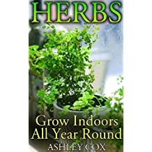 Herbs: Grow Indoors All Year Round: (Growing Herbs, Herb Gardening) (English Edition)