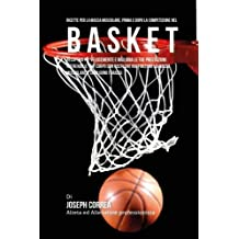 Ricette Per La Massa Muscolare, Prima E Dopo La Competizione Nel Basket: Recupera Piu Velocemente E Migliora Le Tue Prestazioni Nutrendo Il Tuo Corpo ... La Massa Muscolare E Sciolgono I Grassi