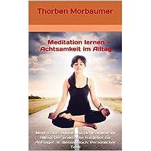 Meditation lernen - Achtsamkeit im Alltag: Mehr Gelassenheit und Achtsamkeit im Alltag. Der praktische Ratgeber für Anfänger. In diesem Buch: Persönlicher Test!