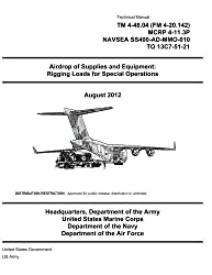 Technical Manual TM 4-48.04 (FM 4-20.142) MCRP 4-11.3P NAVSEA SS400-AD-MMO-010 TO 13C7-51-21 Airdrop of Supplies and Equipment: Rigging Loads for Special Operations August 2012 by United States Government US Army (2012-08-21)