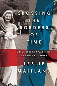 Crossing the Borders of Time: A True Story of War, Exile, and Love Reclaimed von [Maitland, Leslie]