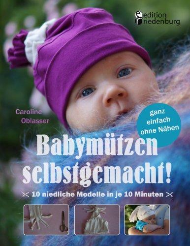 Babymützen selbstgemacht!: 10 niedliche Modelle in je 10 Minuten, ganz einfach ohne Nähen