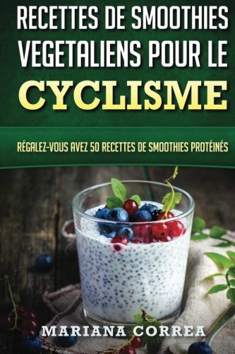 RECETTES DE SMOOTHIES VEGETALIENS POUR Le CYCLISME: Regalez-vous avez 50 Recettes de Smoothies Proteines por Mariana Correa