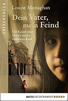 Dein Vater, mein Feind: Der Kampf einer Mutter um ihr entführtes Kind (Erfahrungen. Bastei Lübbe Taschenbücher) von [Monaghan, Louise]