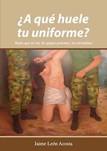 ¿A qué huele tu uniforme?  Balas que en vez de apagar pasiones, las encienden por Jaime León Acosta