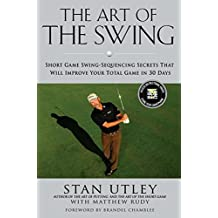 The Art of the Swing: Short Game Swing Sequencing Secrets That Will Improve Your Total Game in 30 Days by Stan Utley (2011-05-12)