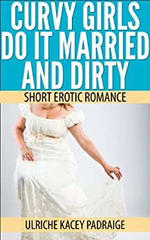 Curvy Girls Do It Married and Dirty: Short Erotic Romance by [Padraige, Ulriche Kacey]
