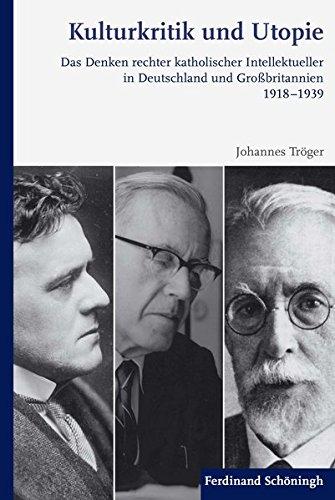 Kulturkritik und Utopie: Das Denken rechter katholischer Intellektueller in Deutschland und Großbritannien 1918-1939