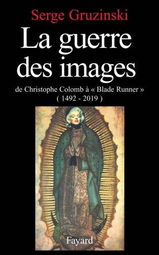 La Guerre des images. De Christophe Colomb àBlade Runner, 1492-2019