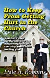 How To Keep From Getting Hurt In The Church: You Can't Stop Hurtful Things From Happening, but You Can Stop Them From Hurting You! by Dr. Dale A. Robbins (2015-03-29)