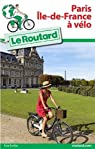 Guide du Routard Paris Île de France à vélo par Guide du Routard