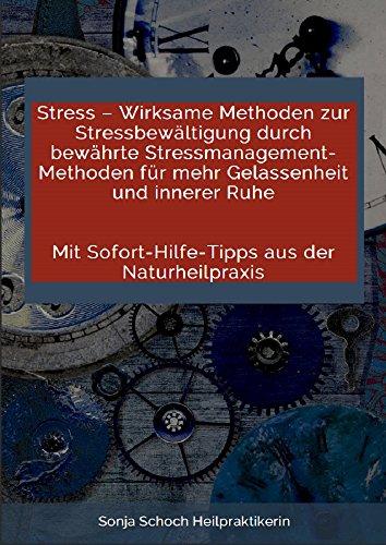 Stress – Wirksame Methoden zur Stressbewältigung durch bewährte Stressmanagement-Methoden für mehr Gelassenheit und innerer Ruhe: Mit Sofort-Hilfe-Tipps aus der Naturheilpraxis