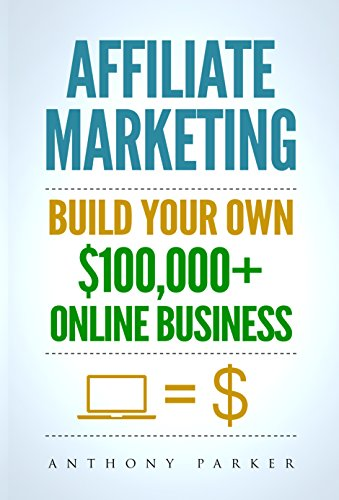 Affiliate Marketing: How To Make Money Online And Build Your Own $100,000+ Affiliate Marketing
