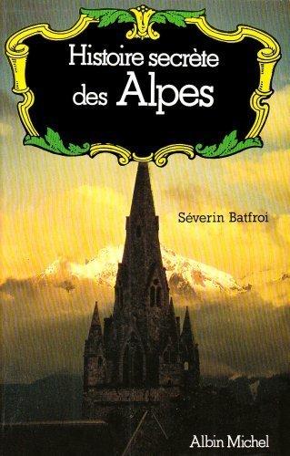 Histoire Secrete Des Alpes (Collections Actualite - Essais - Documents) (French Edition) by Severin Batfroi (1981-05-01)