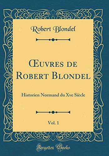 Oeuvres de Robert Blondel, Vol. 1: Historien Normand Du Xve Siècle (Classic Reprint) par Robert Blondel