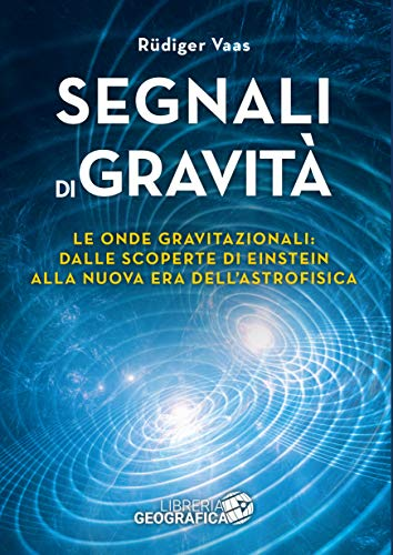 Segnali di gravità. Le onde gravitazionali: dalle scoperte di Einstein alla nuova era dell'astrofisica