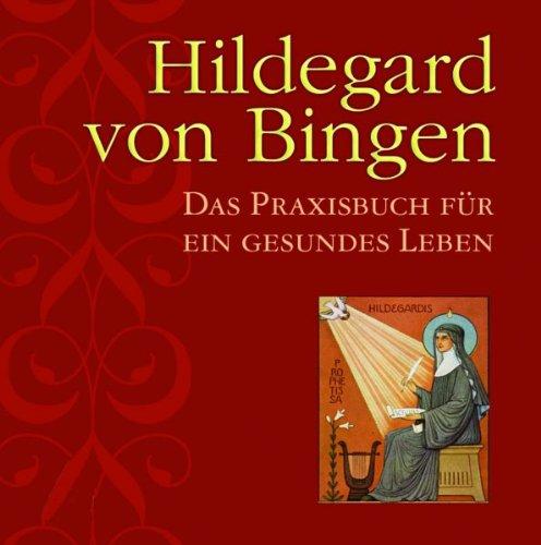 Hildegard von Bingen: Das Praxisbuch für ein gesundes Leben