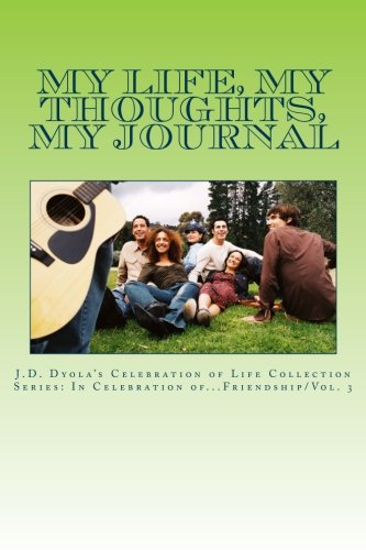 My Life, My Thoughts, My Journal: J.D. Dyola's Celebration of Life Collection: Volume 3 (In Celebration of...Friendship)
