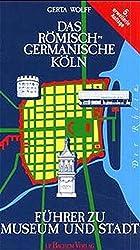 Das Römisch-Germanische Köln: Führer zu Museum und Stadt