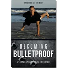 Becoming Bulletproof: An Uncommon Approach to Building a Resilient Body