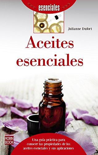 Aceites esenciales: Una guía práctica para conocer las propiedades de los aceites esenciales y sus aplicaciones por Julianne Dufort