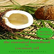 The Essential Handbook to Coconut Oil: Tips, Recipes, and How to Use for Weight Loss and in Your Daily Life