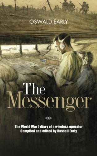 The Messenger: The World War 1 diary of a wireless operator. Compiled and edited by Russell Early