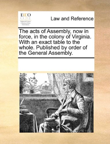 The acts of Assembly, now in force, in the colony of Virginia. With an exact table to the whole. Published by order of the General Assembly.