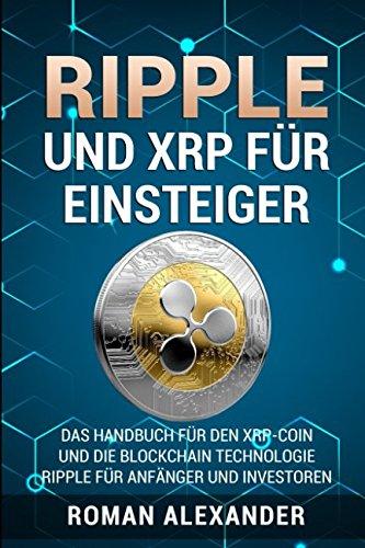 Ripple und XRP für Einsteiger: Das Handbuch für den XRP-Coin und die Blockchain Technologie (Kryptowährungen, Band 2) (Alexander Ii)