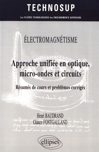 Electromagnétisme : Approche unifiée en optique, micro-ondes et circuits : Résumés de cours et problèmes corrigés / Henri Baudrand ; Glauco Fontgalland.- Paris : Ellipses , 2017