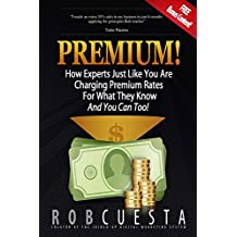 Premium!: How Experts Just Like You Are Charging Premium Rates For What They Know And You Can Too! (English Edition)