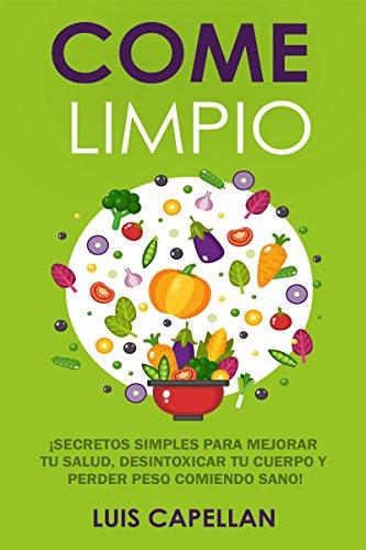 Come Limpio: Secretos Simples Para Mejorar tu Salud, Desintoxicar tu Cuerpo y Perder Peso Comiendo Sano!