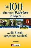 Die 100 schönsten Erlebnisse in Bayern.. - die Sie nie vergessen werden!: Der offizielle Ausflugsführer von ANTENNE BAYERN - Martina Gorgas