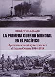 La Primera Guerra Mundial en el Pacífico: Operaciones Navales y Terrestres en el Lejano Oriente (Historia de los Conflictos)
