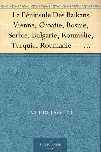 La Pninsule Des Balkans Vienne, Croatie, Bosnie, Serbie, Bulgarie, Roumlie, Turquie, Roumanie  Tome I