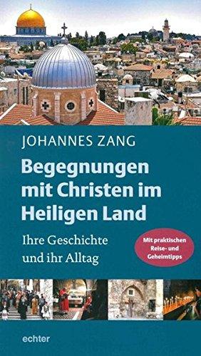 Begegnungen mit Christen im Heiligen Land: Ihre Geschichte und ihr Alltag. Mit praktischen Reise- und Geheimtipps