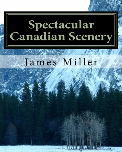 Spectacular Canadian Scenery: A Collection of Photos Which Will Inspire and Amaze You.: Volume 1