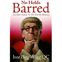 No Holds Barred: An Idiot's Guide to the Art of Advocacy (English Edition)