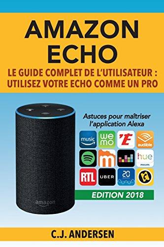 Amazon Echo - Le guide complet de l'utilisateur: Utilisez votre Echo comme un pro - Astuces pour maîtriser l'application Alexa par CJ Andersen