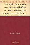 The myth of the Jewish menace in world affairs or, The truth about the forged protocols of the elders of Zion (English Edition)