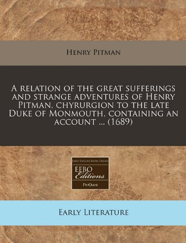 A relation of the great sufferings and strange adventures of Henry Pitman, chyrurgion to the late Duke of Monmouth, containing an account ... (1689) por Henry Pitman