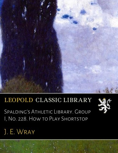 Spalding's Athletic Library. Group I, No. 228. How to Play Shortstop por J. E. Wray