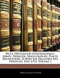Metz, Documents Genealogiques, Armee, Noblesse, Magistrature, Haute Bourgeoisie, D'Apres Les Registres Des Paroisses, 1561-1792, Volume 1