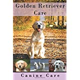 Golden Retriever Care: The Complete Guide to Caring for and Keeping Golden Retrievers as Pets