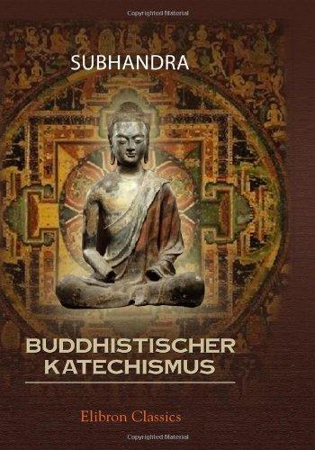 Buddhistischer Katechismus: Zur Einführung in die Lehre des Buddha Gótamo. Nach dem heiligen Schriften der südlichen Buddhisten zum Gebrauche für versehen von Subhadra Bhikschu. 3-te Auflage
