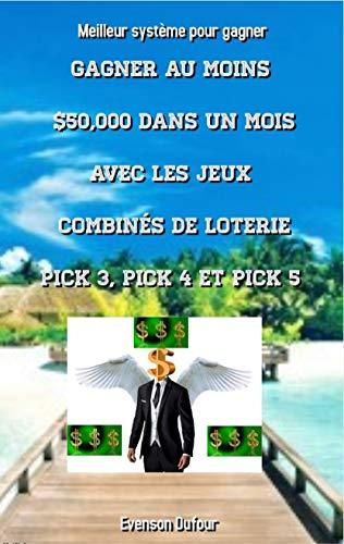 Couverture du livre Gagner au moins $50,000 dans un mois avec les jeux combinés de loterie PICK 3, PICK 4 et PICK 5: Meilleur système pour gagner